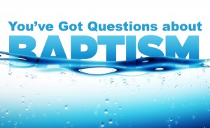 You've Got Questions About Baptism