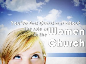 You've Got Questions About the role of women in the church