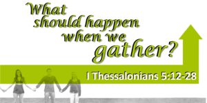What Should Happen When We Gather? (1 Thessalonians 5:12-28)